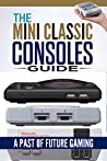 The Mini Classic Consoles Guide – A Past of Future Gaming   Modern video game console history of classic edition book