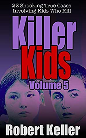 Killer Kids Volume 5: 22 Shocking True Crime Cases of Kids Who Kill