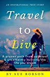 TRAVEL TO LIVE: A proven path from upheaval & uncertainty to living the life you dream