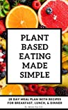 Plant Based Eating Made Simple: 28 Day Meal Plan with Recipes for Breakfast, Lunch, and Dinner