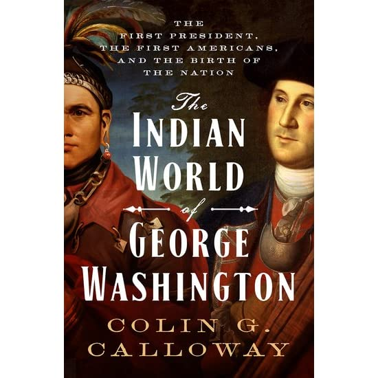 The Indian World of George Washington The First President the First Americans and the Birth of the Nation