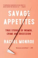 Savage Appetites: True Stories of Women, Crime, and Obsession
