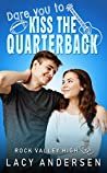 Dare You to Kiss the Quarterback (Rock Valley High #1)