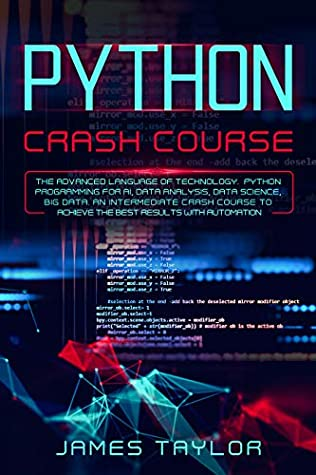 python crash course: The advanced language of technology. Python programming for AI, data analysis, data science, big data. An intermediate crash course to achieve the best results with automation