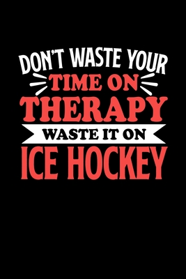 Don't Waste Your Time On Therapy Waste It On Ice Hockey: Dot Grid 6x9 Dotted Bullet Journal and Notebook 120 Pages Gift for Ice Hockey Fans and Coaches