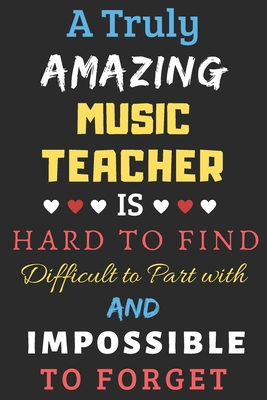 A Truly Amazing Music Teacher Is Hard To Find Difficult To Part With And Impossible To Forget: lined notebook, funny Music Teacher gift
