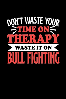 Don't Waste Your Time On Therapy Waste It On Bull Fighting: Dot Grid 6x9 Dotted Bullet Journal and Notebook 120 Pages Gift for Bull Fighting Fans and Coaches