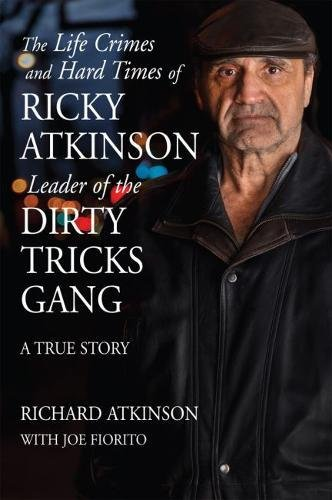 The Life Crimes and Hard Times of Ricky Atkinson, Leader of the Dirty Tricks Gang A True Story