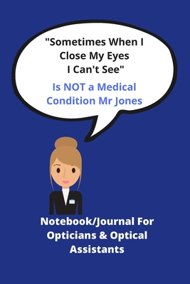 Sometimes when I close my eyes I can't see Is NOT a medical condition Mr Jones: Notebook journal for Opticians & Optical Assistants Funny Quote Ideal xmas birthday gift 120 pages 6 x 9