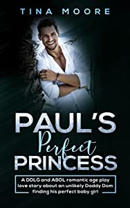 Paul's Perfect Princess: A DDLG and ABDL romantic age play love story about an unlikely Daddy Dom finding his perfect baby girl