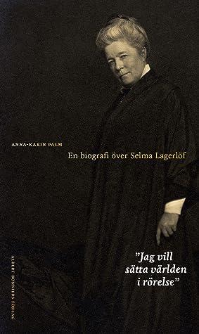 Jag vill sätta världen i rörelse: En biografi över Selma Lagerlöf