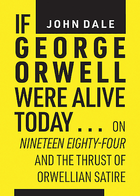 """If George Orwell Were Alive Today...: On """"nineteen Eighty-Four"""" and the Thrust of Orwellian Satire"""