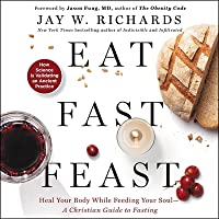 Eat, Fast, Feast: Heal Your Body While Feeding Your Soul-A Christian Guide to Fasting