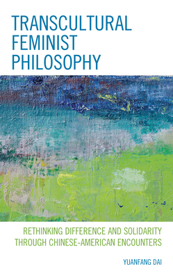 Transcultural Feminist Philosophy: Rethinking Difference and Solidarity through Chinese - American Encounters