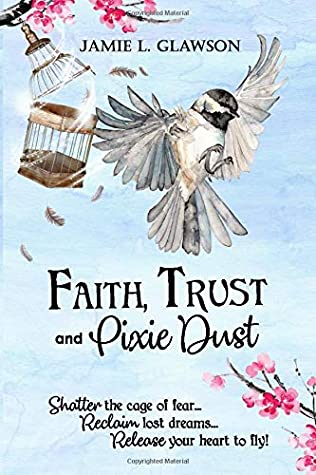 Faith, Trust and Pixie Dust: Shatter the cage of fear. Reclaim lost dreams. Release your heart to fly.