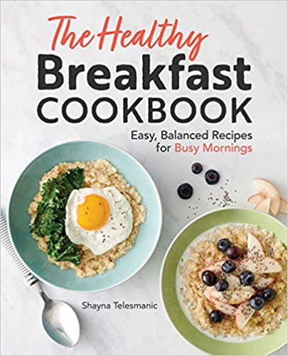 The Healthy Breakfast Cookbook: Easy, Balanced Recipes for Busy Mornings