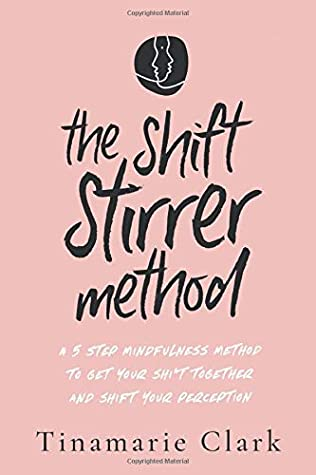 The Shift Stirrer Method: A FIVE STEP MINDFULNESS METHOD TO GET YOUR SH*T TOGETHER AND SHIFT YOUR PERCEPTION