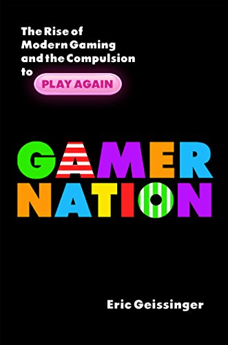 Gamer Nation The Rise of Modern Gaming and the Compulsion to Play Again