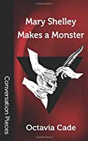 Mary Shelley Makes a Monster (Conversation Pieces)