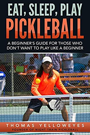 Eat, Sleep, Play Pickleball: A Beginner's Guide For those Who Don't Want to Play Like A Beginner