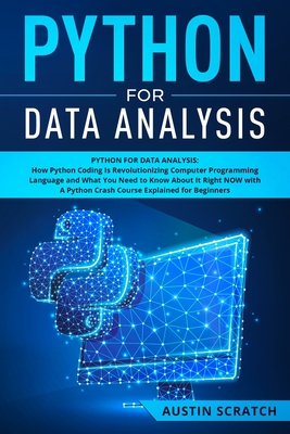 Python for Data Analysis: How The Python Coding Is Revolutionizing Computer Programming Language and What You Need to Know About It Right NOW with A Python Crash Course Explained for Beginners