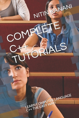 Complete C++ Tutorials: Learn Computer Language C++ the Easy Way!