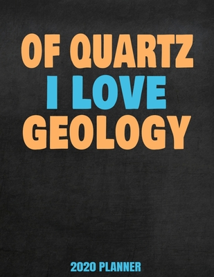 Of Quartz I Love Geology 2020 Planner: Weekly Planner January 2020 - December 2020 Calendar Agenda Daily Schedule - Funny Saying For Geologists Mineralogy