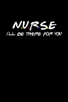 Nurse I'll Be There For You: Funny Quote Notebook - Humorous Gag For Friends Nursing Student RN LPN CNA LVN APRN Medical assistant - Appreciation or Thank You Gift / For Mom Dad Gril Wife Girlfriend Aunt Brother Sister. For Men or Women