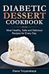 Diabetic Dessert Cookbook: Most Healthy, Safe and Delicious Recipes for Every Day
