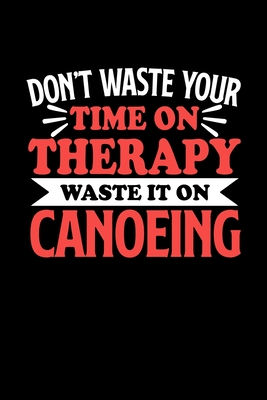 Don't Waste Your Time On Therapy Waste It On Canoeing: Graph Paper Notebook with 120 pages 6x9 perfect as math book, sketchbook, workbookGift for Canoeing Fans and Coaches