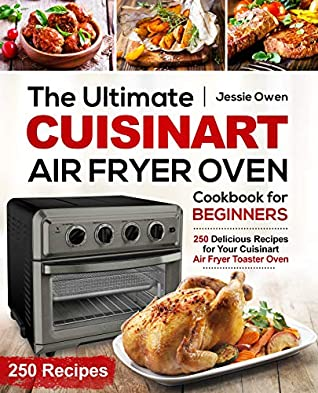The Ultimate Cuisinart Air Fryer Oven Cookbook for Beginners: 250 Delicious Recipes for Your Cuisinart Air Fryer Toaster Oven (Cuisinart Oven coobkook 1)