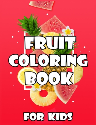 Fruits Coloring Book for Kids: Ages 2-4, A Coloring Book of Seasonal Fruits (8.5′x 11′) 40 High-quality Illustration