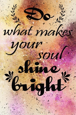 do what makes your soul shine bright motivational quote on pretty