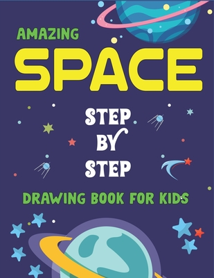 Amazing Space Step by Step Drawing Book for Kids: Explore, Fun with Learn... How To Draw Planets, Stars, Astronauts, Space Ships and More! (Activity Books for children) Fantastic Gift For Tech & science lovers