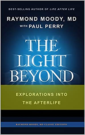 THE LIGHT BEYOND By Raymond Moody, MD & Paul Perry: Explorations Into the Afterlife (Raymond Moody MD classic editions Book 1)