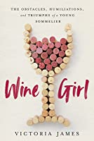 Wine Girl: The Obstacles, Humiliations, and Triumphs of a Young Sommelier