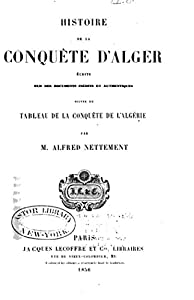 Histoire de la conquête d'Alger écrite sur des documents inédits et authentiques suivie du Tableau de la conquête de l'Algérie