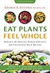 Eat Plants Feel Whole by George E. Guthrie MD MPH CD...