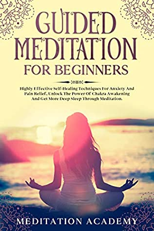 Guided Meditation For Beginners: Highly Effective Self-Healing Techniques For Anxiety And Pain Relief, Unlock The Power Of Chakra Awakening And Get More Deep Sleep Through Meditation.