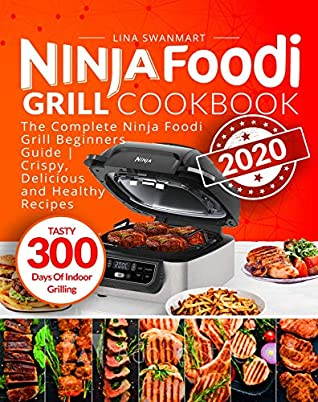 Ninja Foodi Grill Cookbook 2020: The Complete Ninja Foodi Grill Beginners Guide | Crispy, Delicious and Healthy Recipes | Tasty 300 Days Of Indoor Grilling