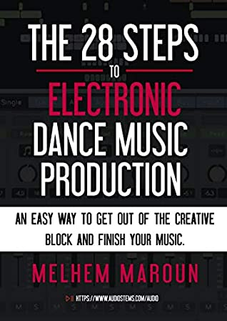 The 28 Steps to Electronic Dance Music Production: An easy way to get out of the creative block and finish your music.