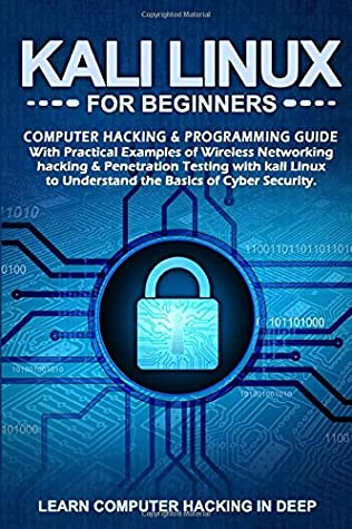 Kali Linux For Beginners: Computer Hacking & Programming Guide With Practical Examples Of Wireless Networking Hacking & Penetration Testing With Kali Linux To Understand The Basics Of Cyber security