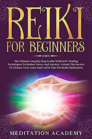 Reiki For Beginners: The Ultimate Step-By-Step Guide With Self- Healing Techniques To Reduce Stress And Anxiety. Unlock The Secrets To Cleanse Your Aura And Useful Tips For Reiki Meditation.
