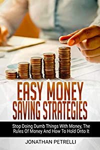 EASY MONEY SAVING STRATEGIES: Stop Doing Dumb Things With Money, The Rules Of Money And How To Hold Onto It