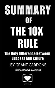 Summary of The 10X Rule: The Only Difference Between Success and Failure by Grant Cardone: Key Takeaways & Analysis Included