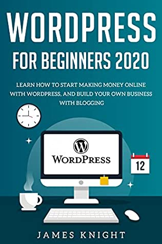 WordPress for Beginners 2020: Learn How to Start Making Money Online with WordPress, and Build Your Own Business with Blogging