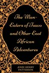 The Man-Eaters of Tsavo and Other East African Adventures: By John Henry Patterson - Illustrated