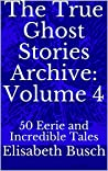 The True Ghost Stories Archive: Volume 4: 50 Eerie and Incredible Tales