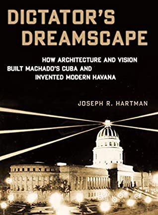 Dictator's Dreamscape: How Architecture and Vision Built Machado's Cuba and Invented Modern Havana