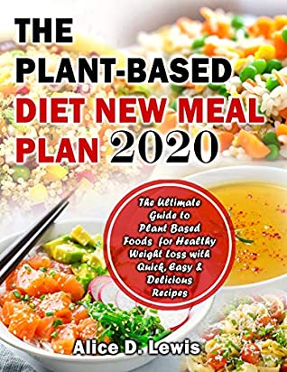 The Plant-Based Diet New Meal Plan 2020: The Ultimate Guide to Plant Based Foods for Healthy Weight Loss with Quick, Easy & Delicious Recipes